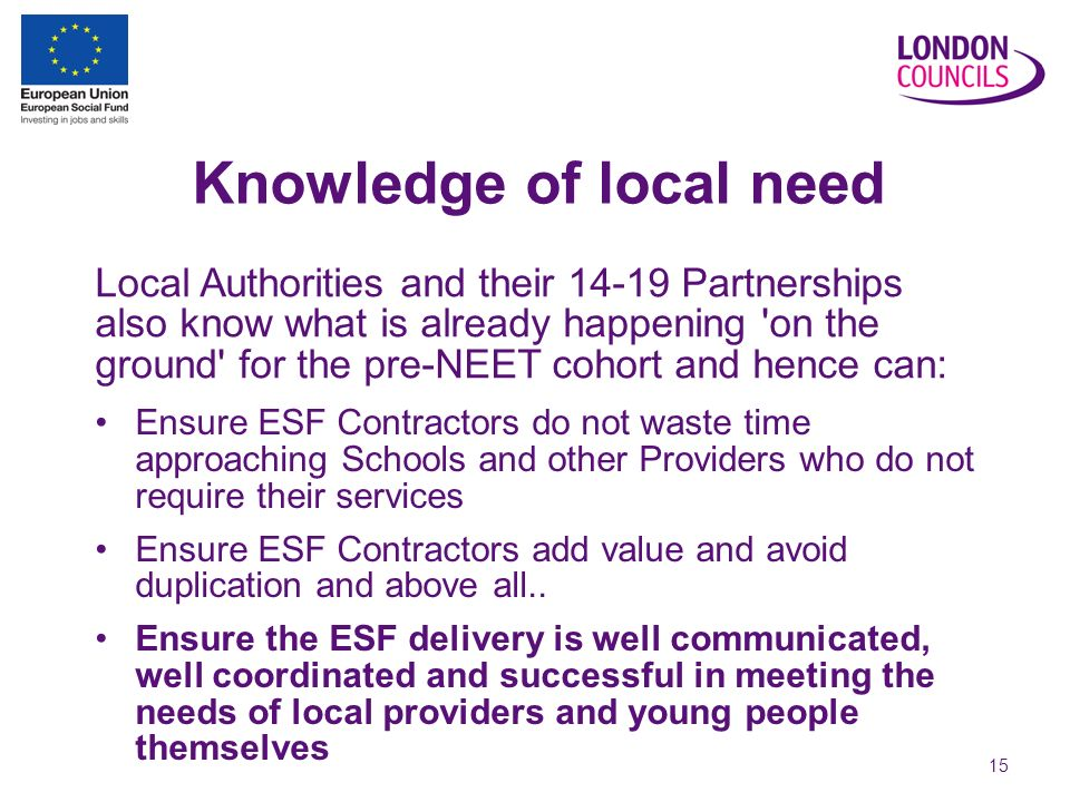15 Knowledge of local need Ensure ESF Contractors do not waste time approaching Schools and other Providers who do not require their services Ensure ESF Contractors add value and avoid duplication and above all..