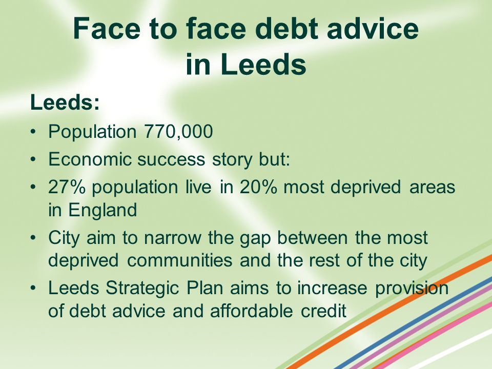 Face to face debt advice in Leeds Leeds: Population 770,000 Economic success story but: 27% population live in 20% most deprived areas in England City aim to narrow the gap between the most deprived communities and the rest of the city Leeds Strategic Plan aims to increase provision of debt advice and affordable credit