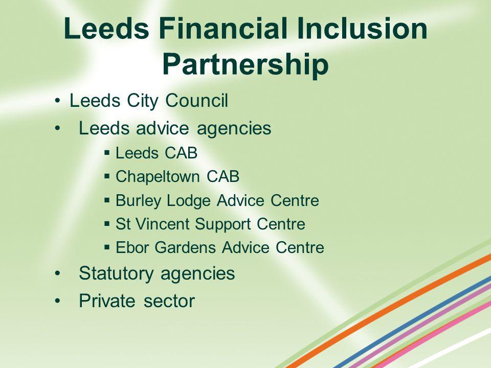 Leeds Financial Inclusion Partnership Leeds City Council Leeds advice agencies Leeds CAB Chapeltown CAB Burley Lodge Advice Centre St Vincent Support Centre Ebor Gardens Advice Centre Statutory agencies Private sector