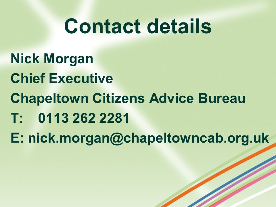 Contact details Nick Morgan Chief Executive Chapeltown Citizens Advice Bureau T:0113 262 2281 E: nick.morgan@chapeltowncab.org.uk
