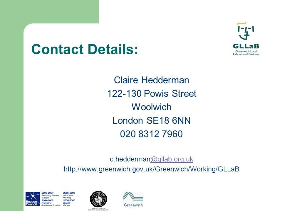 Contact Details: Claire Hedderman 122-130 Powis Street Woolwich London SE18 6NN 020 8312 7960 c.hedderman@gllab.org.uk@gllab.org.uk http://www.greenwi