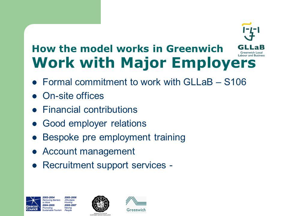 How the model works in Greenwich Work with Major Employers Formal commitment to work with GLLaB – S106 On-site offices Financial contributions Good em