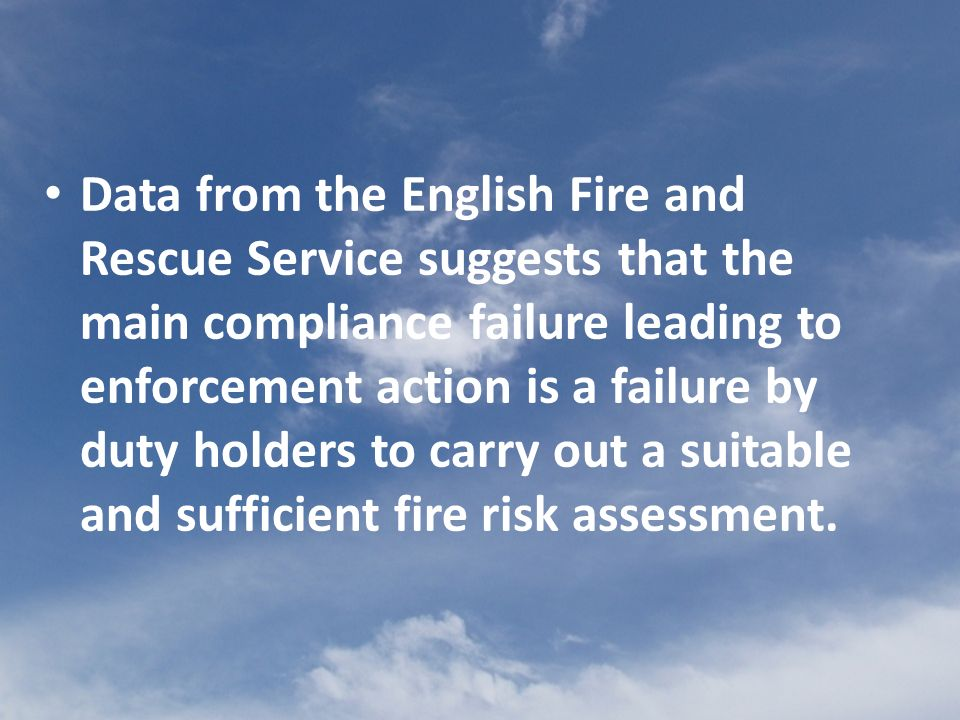 Data from the English Fire and Rescue Service suggests that the main compliance failure leading to enforcement action is a failure by duty holders to carry out a suitable and sufficient fire risk assessment.