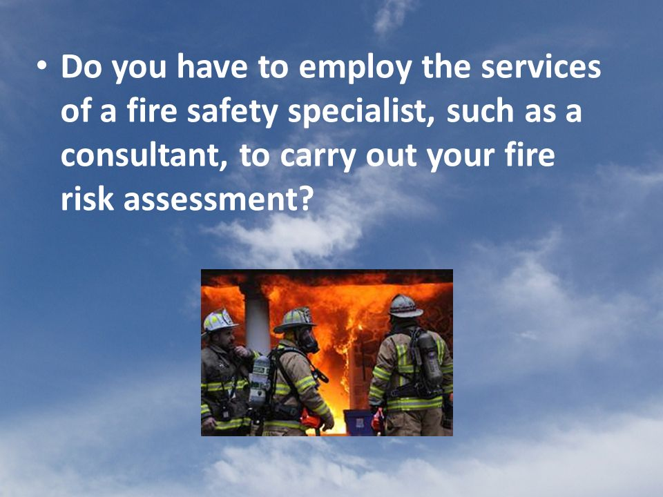 Do you have to employ the services of a fire safety specialist, such as a consultant, to carry out your fire risk assessment
