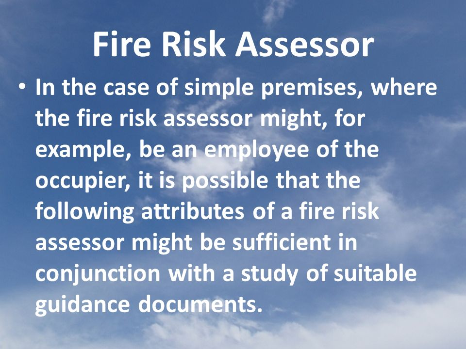 Fire Risk Assessor In the case of simple premises, where the fire risk assessor might, for example, be an employee of the occupier, it is possible that the following attributes of a fire risk assessor might be sufficient in conjunction with a study of suitable guidance documents.
