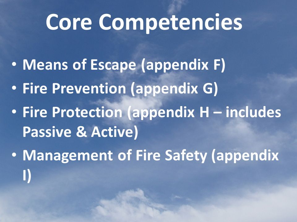 Core Competencies Means of Escape (appendix F) Fire Prevention (appendix G) Fire Protection (appendix H – includes Passive & Active) Management of Fire Safety (appendix I)