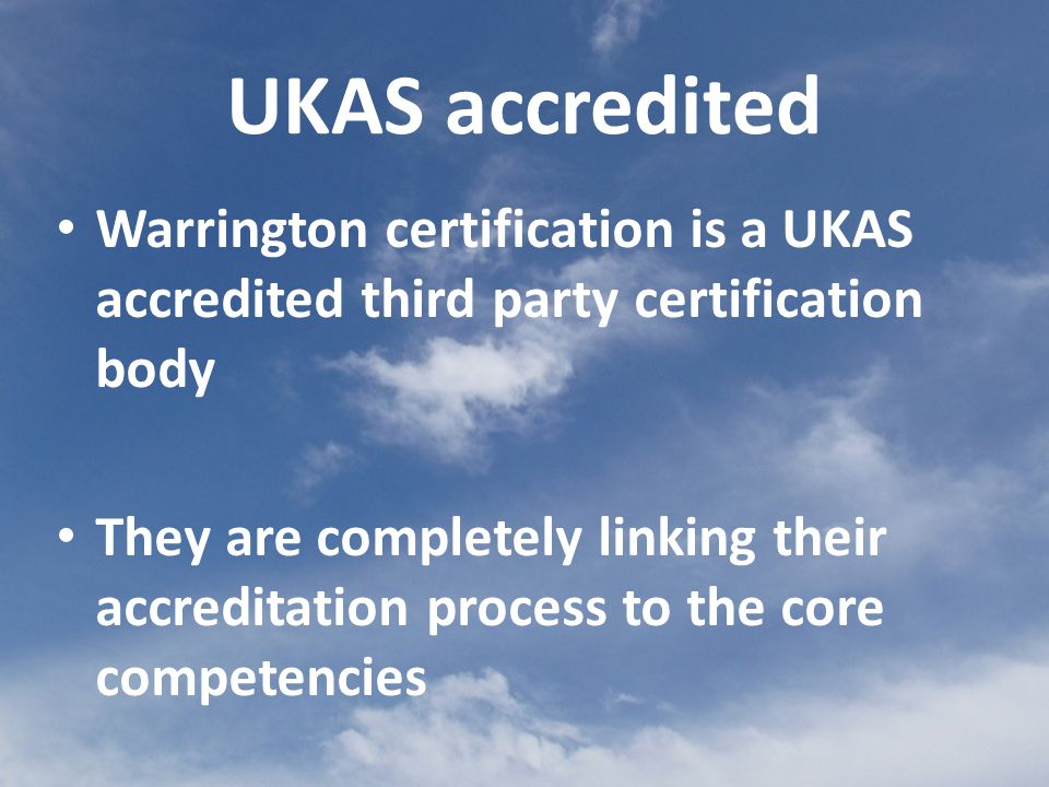 Warrington certification is a UKAS accredited third party certification body They are completely linking their accreditation process to the core competencies