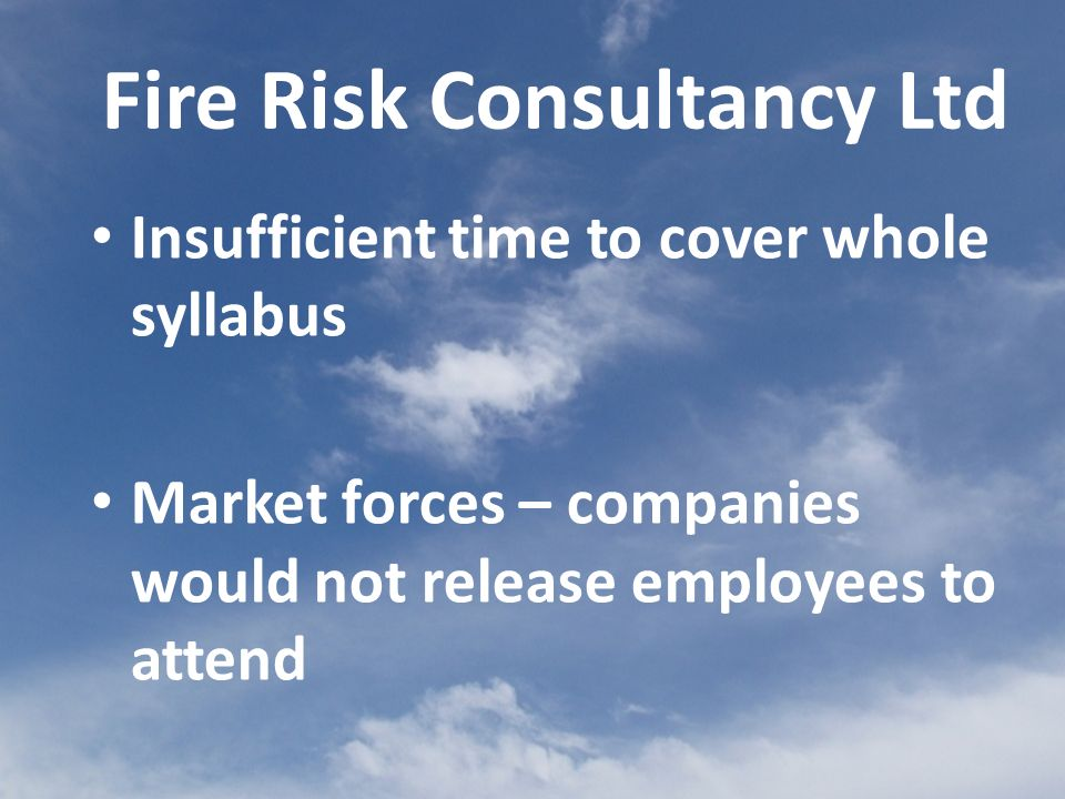 Insufficient time to cover whole syllabus Market forces – companies would not release employees to attend Fire Risk Consultancy Ltd