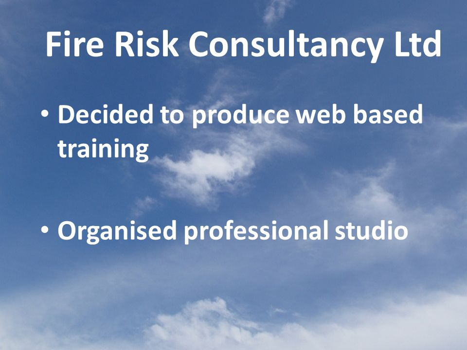 Decided to produce web based training Organised professional studio Fire Risk Consultancy Ltd