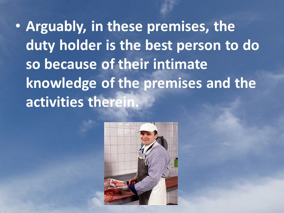 Arguably, in these premises, the duty holder is the best person to do so because of their intimate knowledge of the premises and the activities therein.