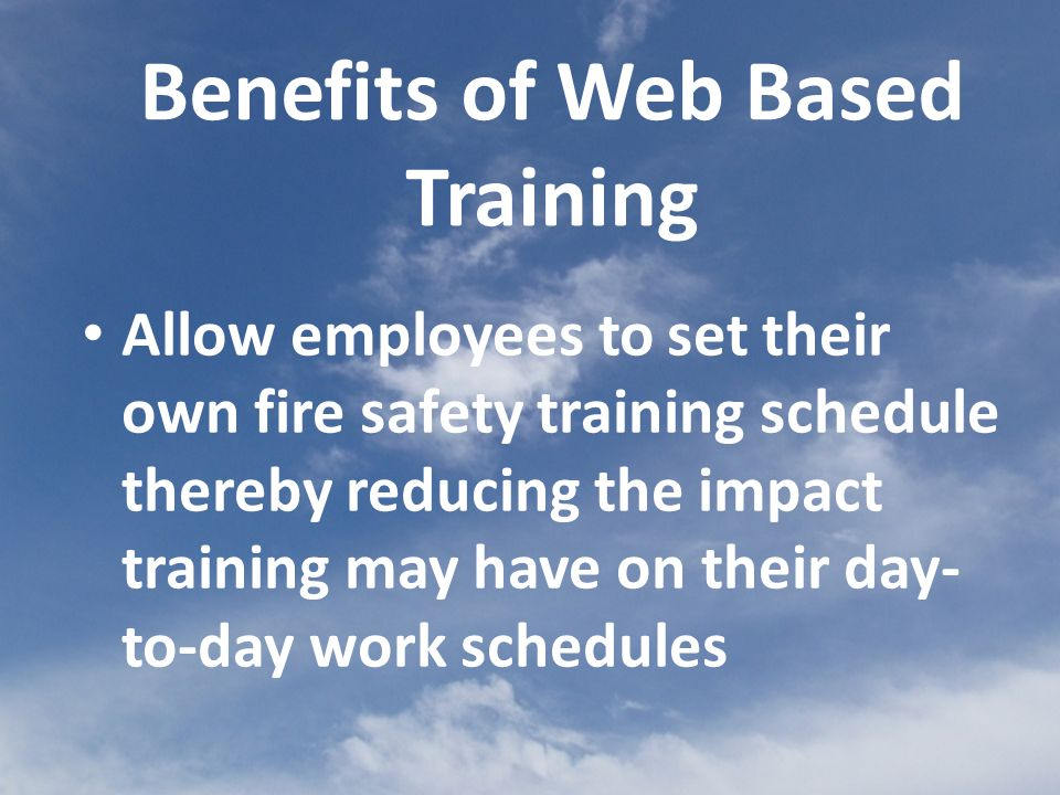 Allow employees to set their own fire safety training schedule thereby reducing the impact training may have on their day- to-day work schedules Benefits of Web Based Training