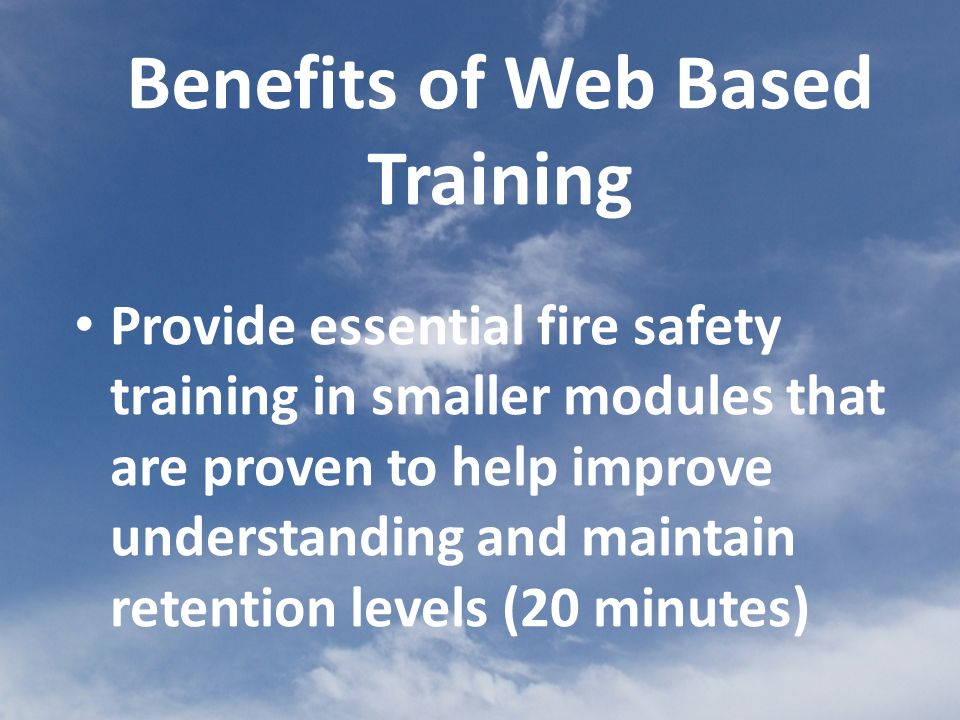 Provide essential fire safety training in smaller modules that are proven to help improve understanding and maintain retention levels (20 minutes) Benefits of Web Based Training