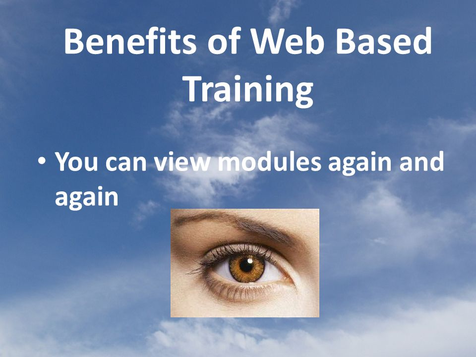 You can view modules again and again Benefits of Web Based Training