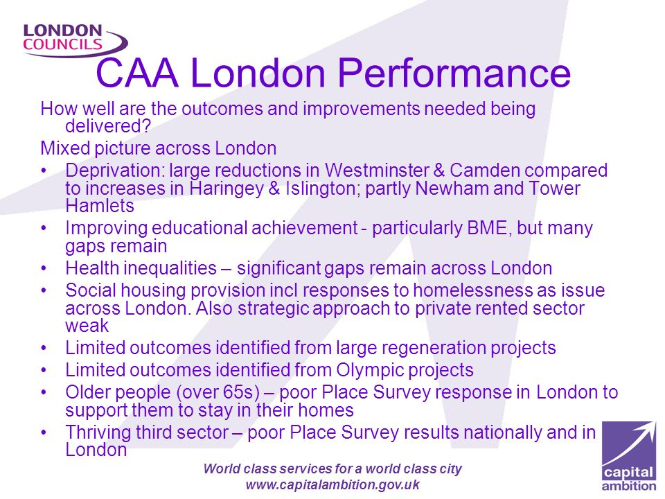 Apprenticeship target for London authorities (2000 more by 2012) World class services for a world class city www.capitalambition.gov.uk CAA London Performance How well are the outcomes and improvements needed being delivered.