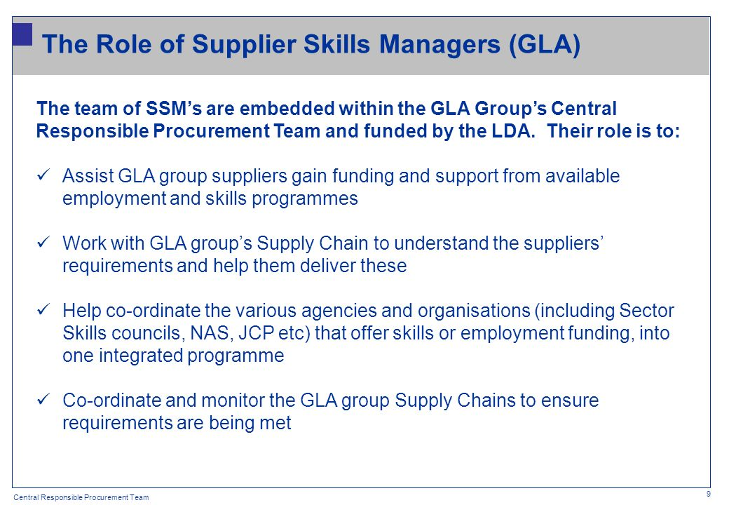 Central Responsible Procurement Team 9 The team of SSMs are embedded within the GLA Groups Central Responsible Procurement Team and funded by the LDA.