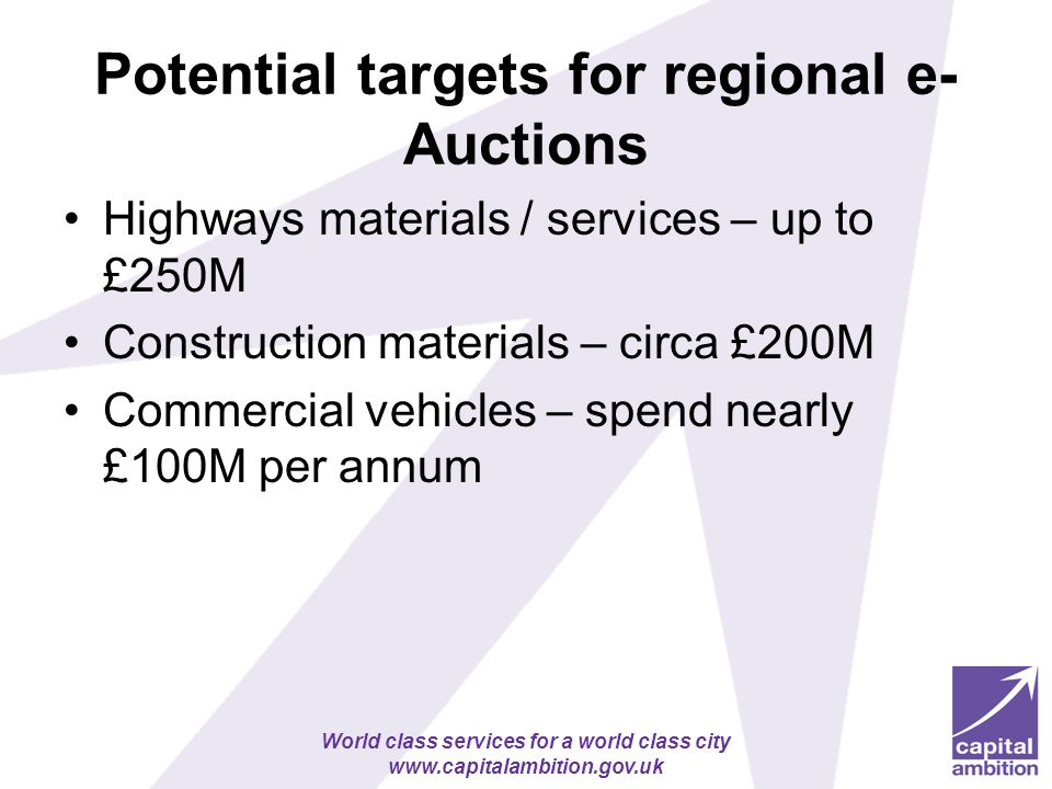 World class services for a world class city www.capitalambition.gov.uk Potential targets for regional e- Auctions Highways materials / services – up to £250M Construction materials – circa £200M Commercial vehicles – spend nearly £100M per annum