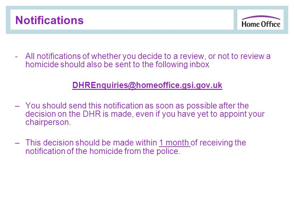 Notifications -All notifications of whether you decide to a review, or not to review a homicide should also be sent to the following inbox DHREnquirie