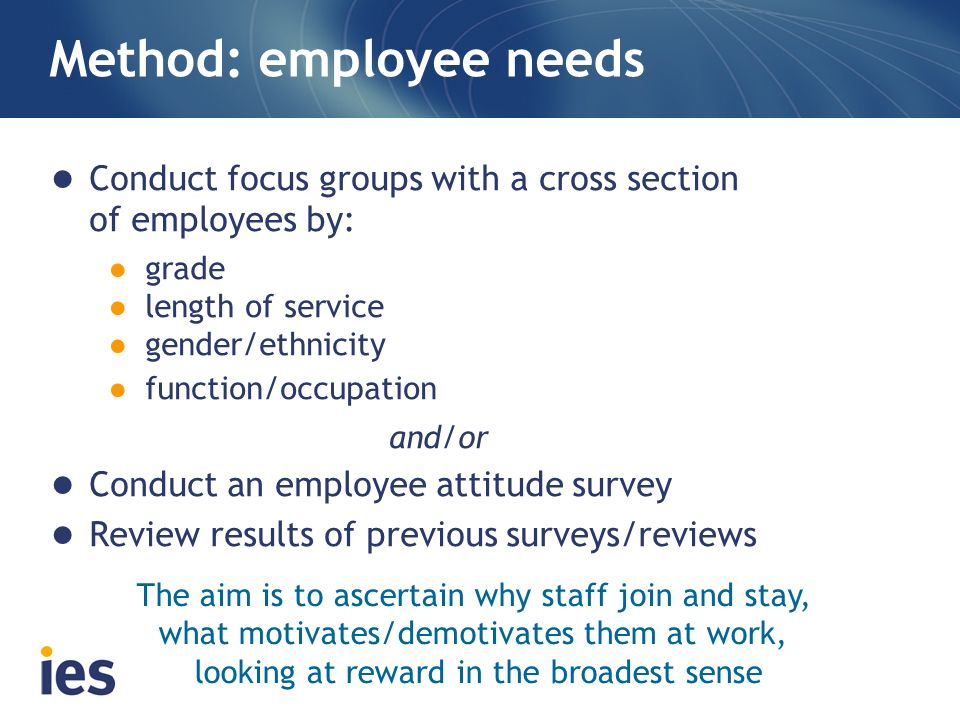 Method: employee needs Conduct focus groups with a cross section of employees by: grade length of service gender/ethnicity function/occupation and/or