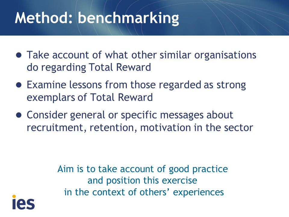 Method: benchmarking Take account of what other similar organisations do regarding Total Reward Examine lessons from those regarded as strong exemplar