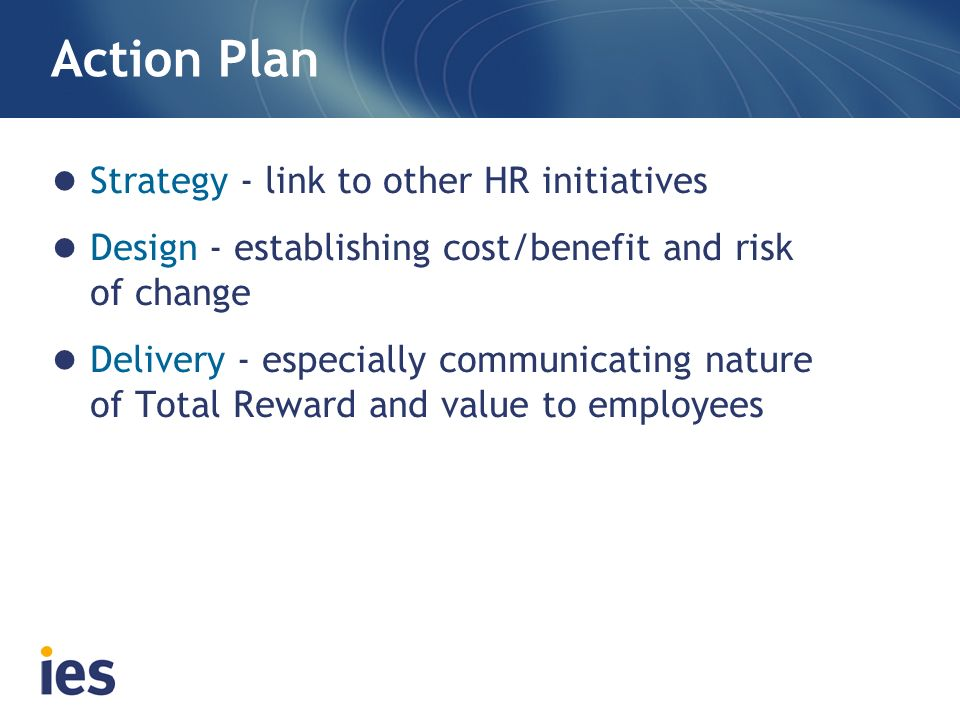 Action Plan Strategy - link to other HR initiatives Design - establishing cost/benefit and risk of change Delivery - especially communicating nature o