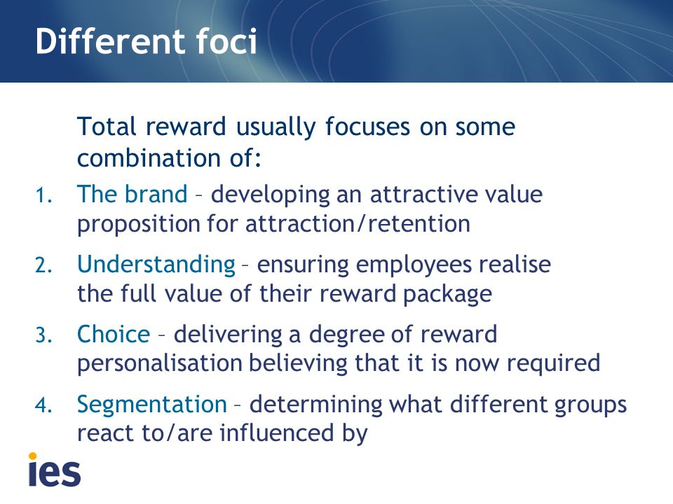 Different foci Total reward usually focuses on some combination of: 1. The brand – developing an attractive value proposition for attraction/retention