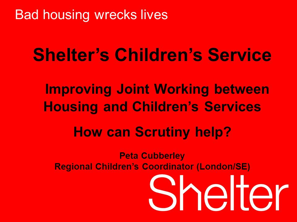 1 Bad housing wrecks lives Shelters Childrens Service Improving Joint Working between Housing and Childrens Services How can Scrutiny help.