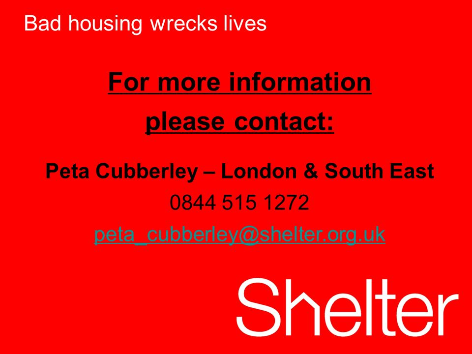 12 For more information please contact: Peta Cubberley – London & South East 0844 515 1272 peta_cubberley@shelter.org.uk Bad housing wrecks lives