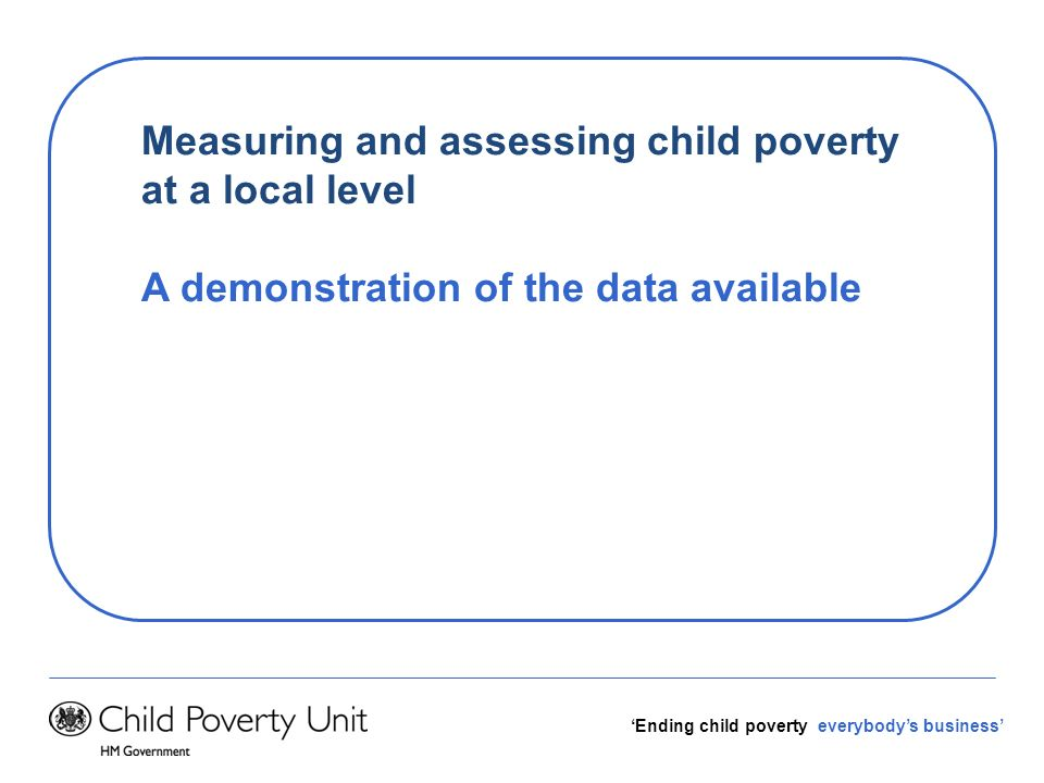 Ending child poverty everybodys business Measuring and assessing child poverty at a local level A demonstration of the data available