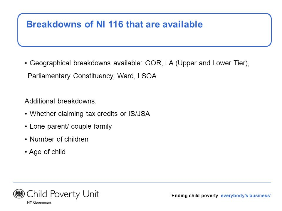 Ending child poverty everybodys business Breakdowns of NI 116 that are available Geographical breakdowns available: GOR, LA (Upper and Lower Tier), Pa