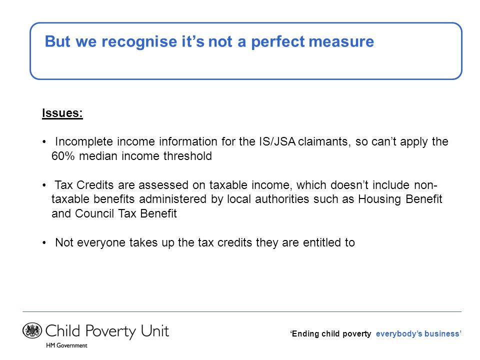 Ending child poverty everybodys business But we recognise its not a perfect measure Issues: Incomplete income information for the IS/JSA claimants, so