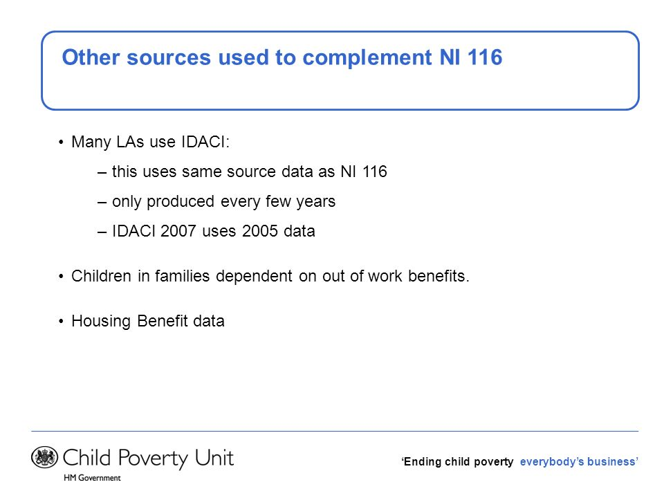 Ending child poverty everybodys business Other sources used to complement NI 116 Many LAs use IDACI: – this uses same source data as NI 116 – only pro