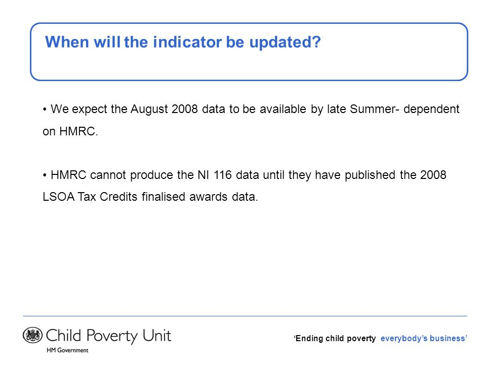 Ending child poverty everybodys business When will the indicator be updated? We expect the August 2008 data to be available by late Summer- dependent