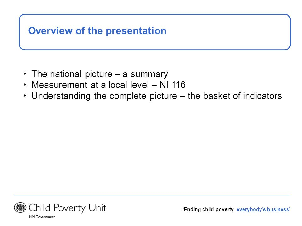Ending child poverty everybodys business Overview of the presentation The national picture – a summary Measurement at a local level – NI 116 Understan