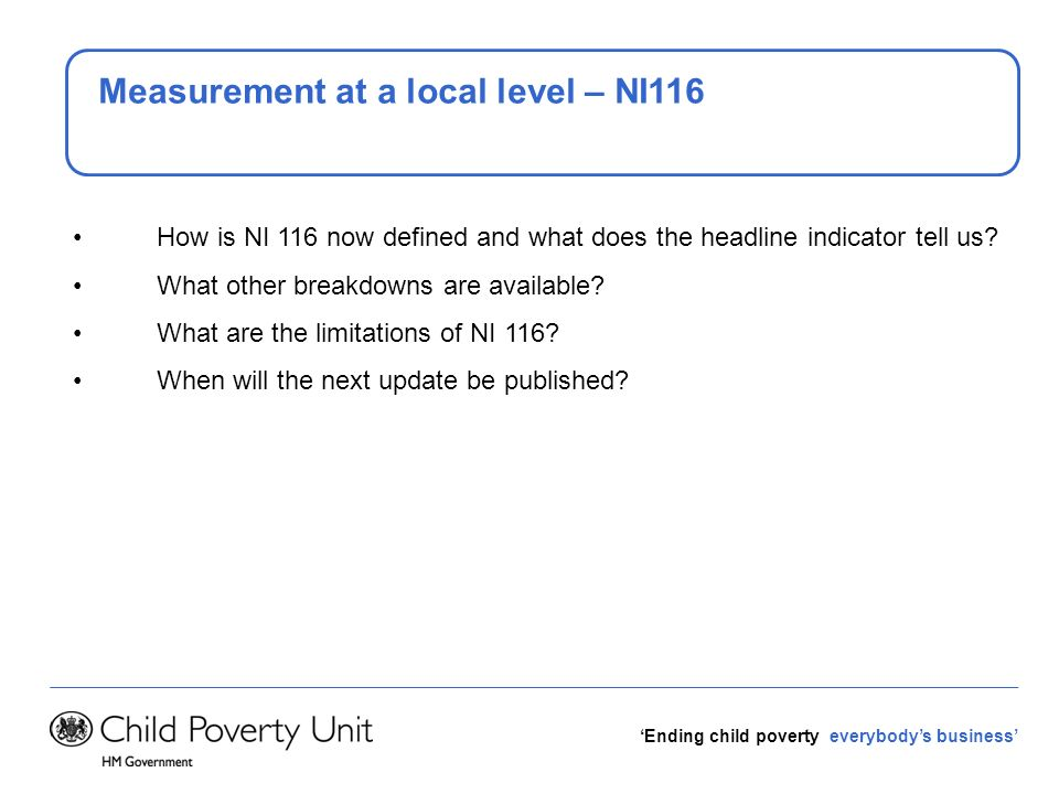 Ending child poverty everybodys business Measurement at a local level – NI116 How is NI 116 now defined and what does the headline indicator tell us?