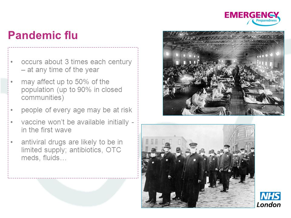 Pandemic flu occurs about 3 times each century – at any time of the year may affect up to 50% of the population (up to 90% in closed communities) peop