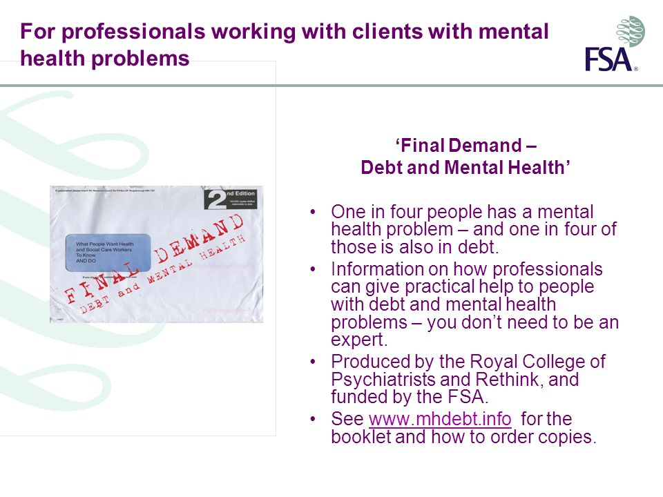 For professionals working with clients with mental health problems Final Demand – Debt and Mental Health One in four people has a mental health problem – and one in four of those is also in debt.
