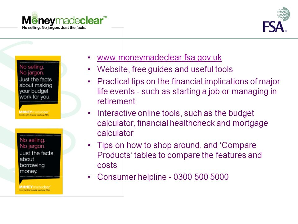 Website, free guides and useful tools Practical tips on the financial implications of major life events - such as starting a job or managing in retirement Interactive online tools, such as the budget calculator, financial healthcheck and mortgage calculator Tips on how to shop around, and Compare Products tables to compare the features and costs Consumer helpline