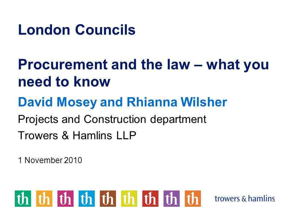 London Councils Procurement and the law – what you need to know David Mosey and Rhianna Wilsher Projects and Construction department Trowers & Hamlins LLP 1 November 2010