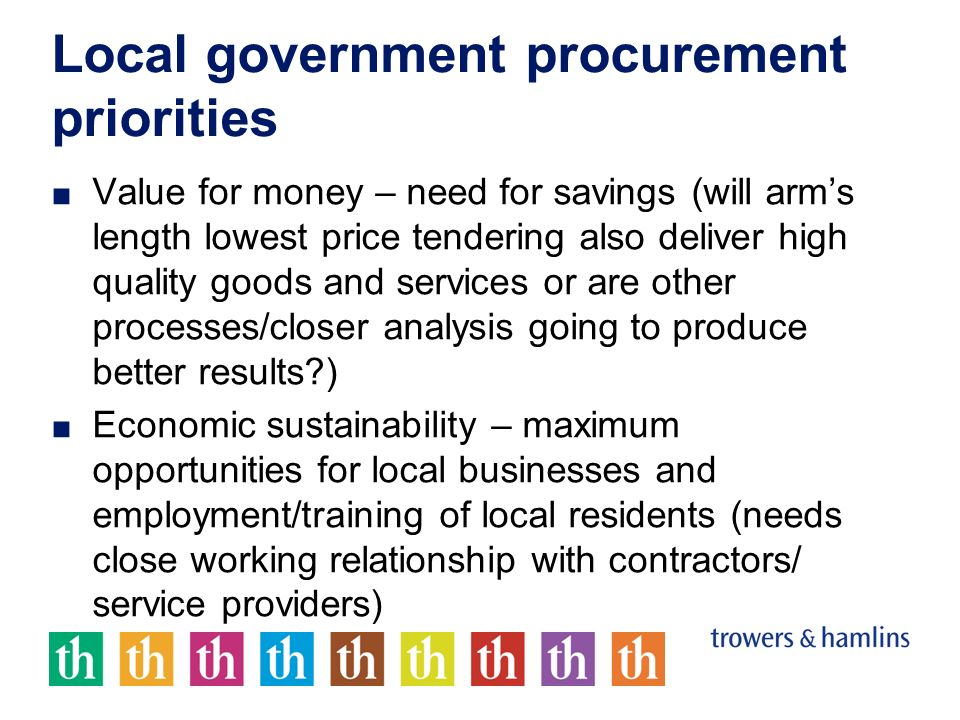 Local government procurement priorities Value for money – need for savings (will arms length lowest price tendering also deliver high quality goods and services or are other processes/closer analysis going to produce better results ) Economic sustainability – maximum opportunities for local businesses and employment/training of local residents (needs close working relationship with contractors/ service providers)
