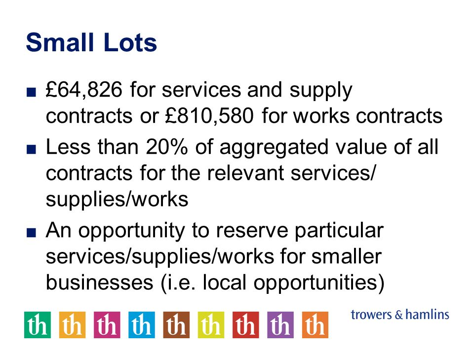 Small Lots £64,826 for services and supply contracts or £810,580 for works contracts Less than 20% of aggregated value of all contracts for the relevant services/ supplies/works An opportunity to reserve particular services/supplies/works for smaller businesses (i.e.