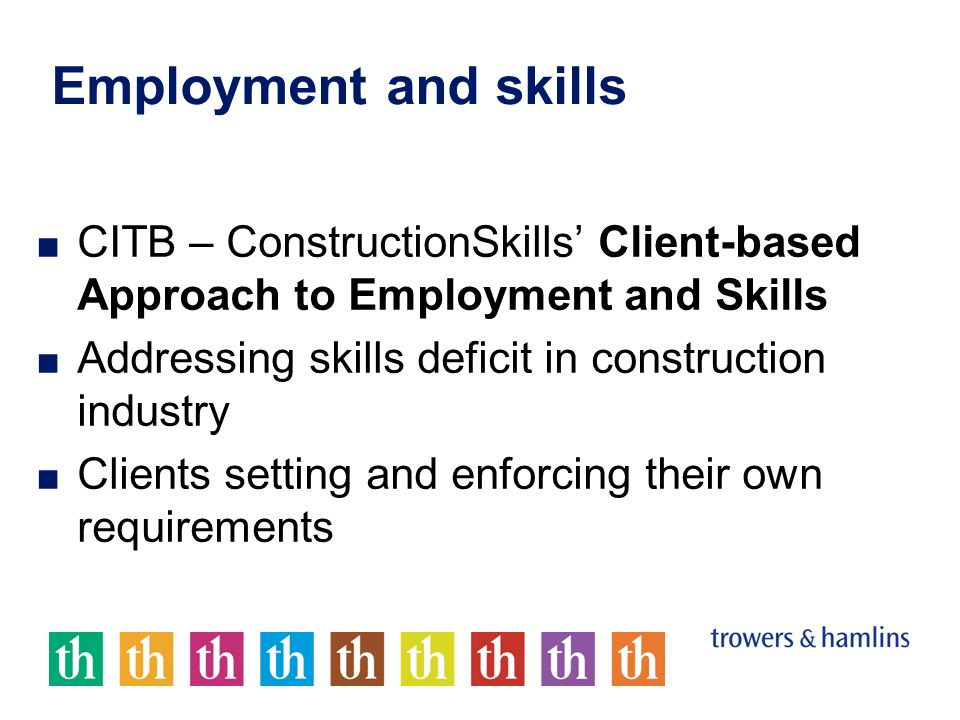 Employment and skills CITB – ConstructionSkills Client-based Approach to Employment and Skills Addressing skills deficit in construction industry Clients setting and enforcing their own requirements