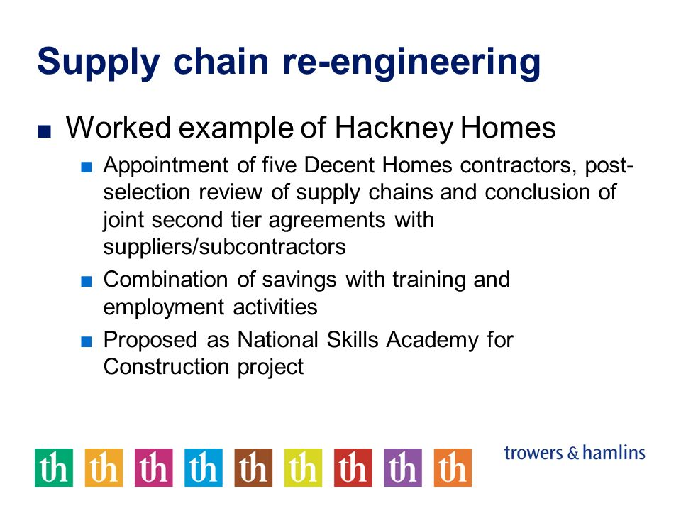 Supply chain re-engineering Worked example of Hackney Homes Appointment of five Decent Homes contractors, post- selection review of supply chains and conclusion of joint second tier agreements with suppliers/subcontractors Combination of savings with training and employment activities Proposed as National Skills Academy for Construction project
