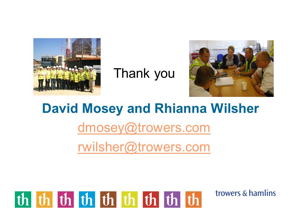 Thank you David Mosey and Rhianna Wilsher dmosey@trowers.com rwilsher@trowers.com