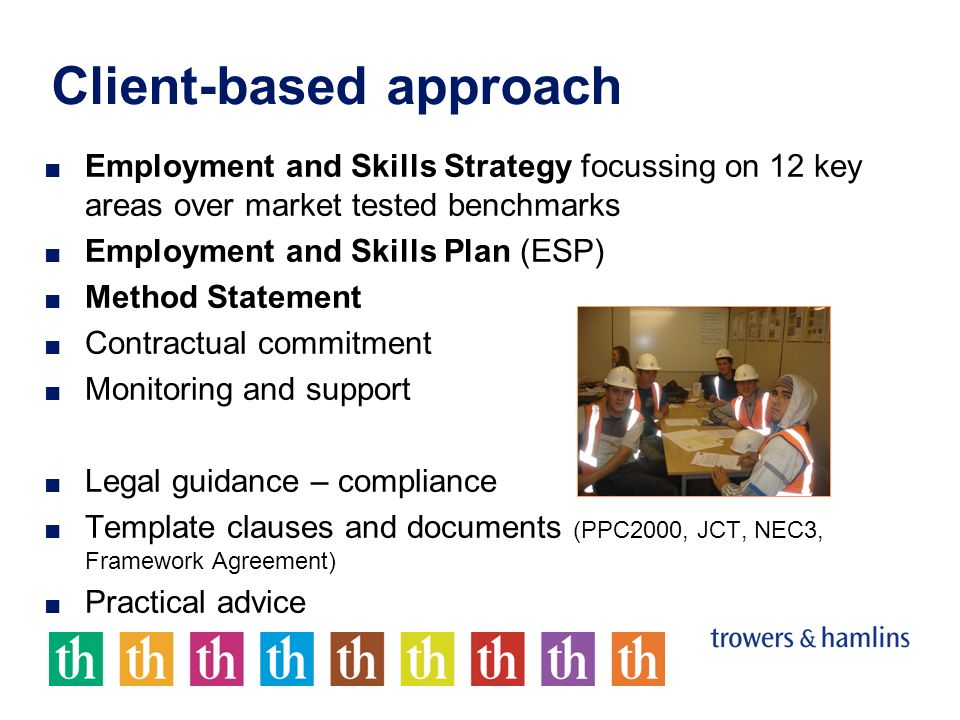 Client-based approach Employment and Skills Strategy focussing on 12 key areas over market tested benchmarks Employment and Skills Plan (ESP) Method S