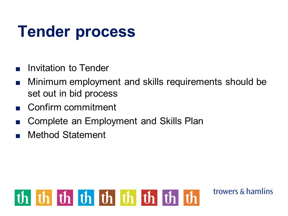 Tender process Invitation to Tender Minimum employment and skills requirements should be set out in bid process Confirm commitment Complete an Employment and Skills Plan Method Statement