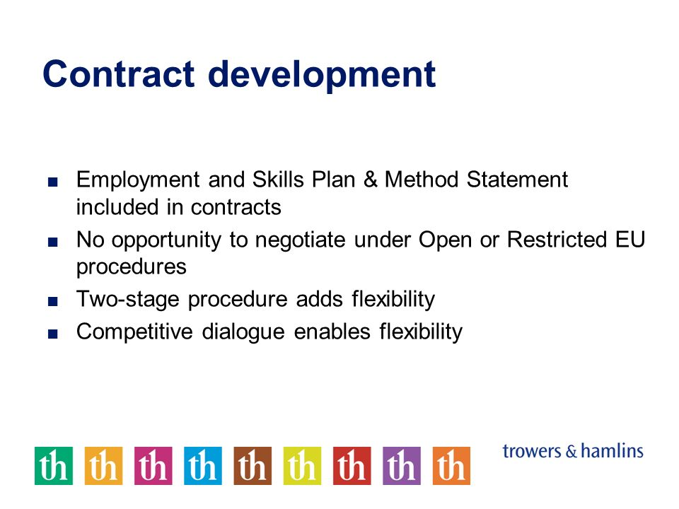 Contract development Employment and Skills Plan & Method Statement included in contracts No opportunity to negotiate under Open or Restricted EU procedures Two-stage procedure adds flexibility Competitive dialogue enables flexibility