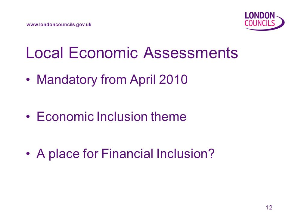 www.londoncouncils.gov.uk 12 Local Economic Assessments Mandatory from April 2010 Economic Inclusion theme A place for Financial Inclusion