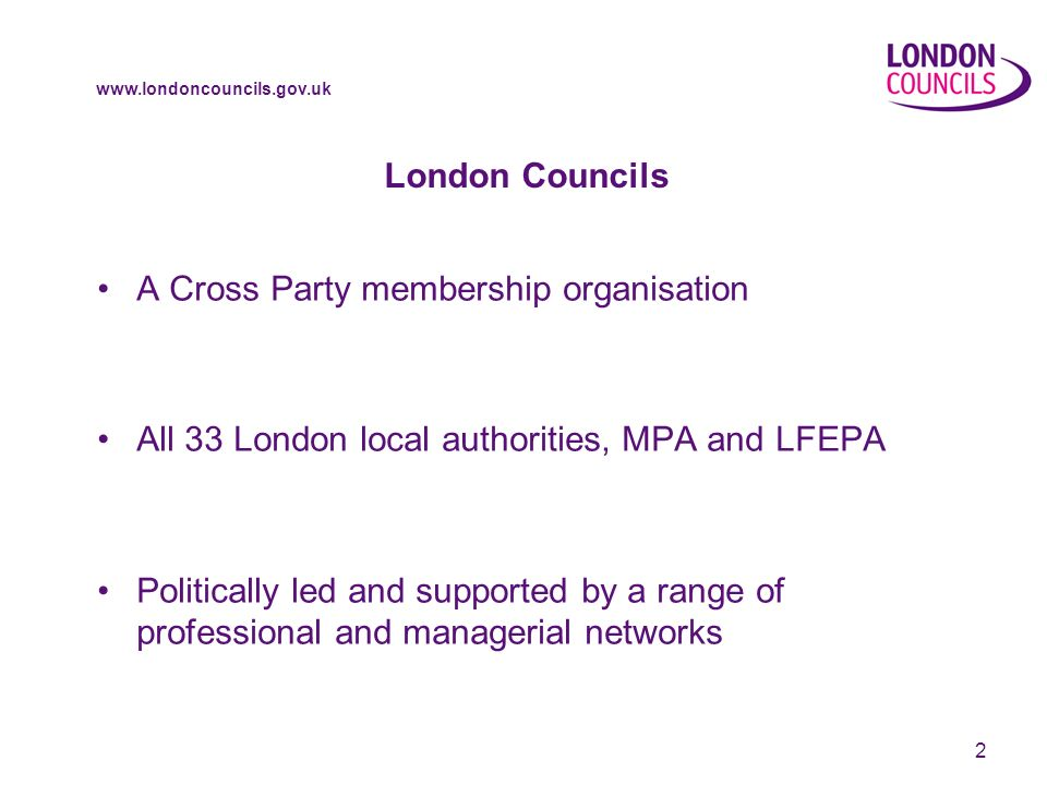 www.londoncouncils.gov.uk 3 London Councils - Main functions An advocate/ lobbyist on behalf of London local government and Londoners -communications -policy -making cases A provider of high quality services to Londoners and London organisations on behalf of boroughs - concessionary fares - grants to voluntary organisations - community services A catalyst for collaboration to drive improvements and efficiency – Capital Ambition - people, practice and know-how - shared approaches to delivery - futures work