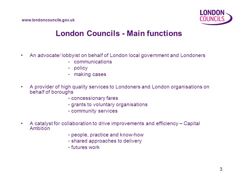 www.londoncouncils.gov.uk 4 London Councils – Some examples of our work Advocate Primary School Places Manifesto for Londoners Service Provider Freedom Pass Parking and Traffic Appeals Service Capital Ambition E-Auctions Efficiency Challenge