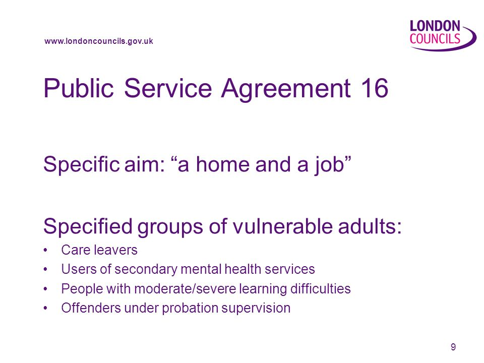 www.londoncouncils.gov.uk 9 Public Service Agreement 16 Specific aim: a home and a job Specified groups of vulnerable adults: Care leavers Users of secondary mental health services People with moderate/severe learning difficulties Offenders under probation supervision